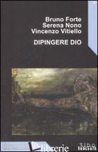 DIPINGERE DIO - FORTE BRUNO; NONO SERENA; VITIELLO VINCENZO