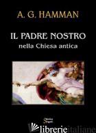 PADRE NOSTRO NELLA CHIESA ANTICA (IL) - HAMMAN ADALBERT G.