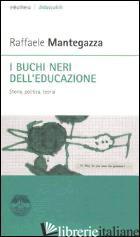 BUCHI NERI DELL'EDUCAZIONE. STORIA, POLITICA, TEORIA (I) - MANTEGAZZA RAFFAELE