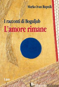 RACCONTI DI BOGOLJUB. L'AMORE RIMANE (I) - RUPNIK MARKO I.
