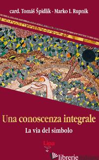 CONOSCENZA INTEGRALE. LA VIA DEL SIMBOLO (UNA) - SPIDLIK TOMAS; RUPNIK MARKO I.