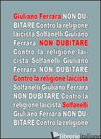NON DUBITARE. CONTRO LA RELIGIONE LAICISTA - FERRARA GIULIANO