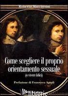 COME SCEGLIERE IL PROPRIO ORIENTAMENTO SESSUALE (O VIVERE FELICI) - MARCHESINI ROBERTO; AGNOLI F. (CUR.)
