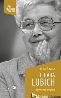 CHIARA LUBICH. OPERARE DA CRISTIANI - IMPALA' ENRICO