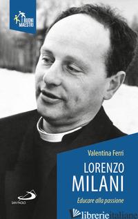 LORENZO MILANI. EDUCARE ALLA PASSIONE - FERRI VALENTINA