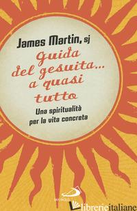 GUIDA DEL GESUITA... A QUASI TUTTO. UNA SPIRITUALITA' PER LA VITA CONCRETA - MARTIN JAMES
