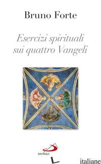 ESERCIZI SPIRITUALI SUI QUATTRO VANGELI - FORTE BRUNO