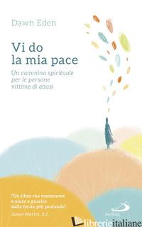 VI DO LA MIA PACE. UN CAMMINO SPIRITUALE PER LE PERSONE VITTIME DI ABUSI - EDEN DAWN