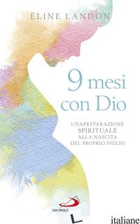 9 MESI CON DIO. UNA PREPARAZIONE SPIRITUALE ALLA NASCITA DEL PROPRIO FIGLIO - LANDON ELINE
