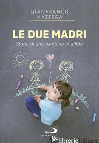 DUE MADRI. STORIA DI UNA BAMBINA IN AFFIDO (LE) - MATTERA GIANFRANCO