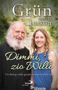 DIMMI, ZIO WILLI. UN DIALOGO SULLE GRANDI QUESTIONI DELLA VITA - GRUN ANSELM; LARSON ANDREA J.