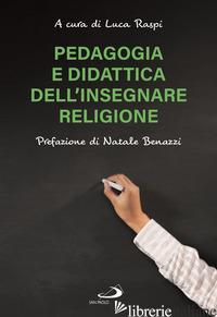 PEDAGOGIA E DIDATTICA DELL'INSEGNARE RELIGIONE - RASPI L. (CUR.)