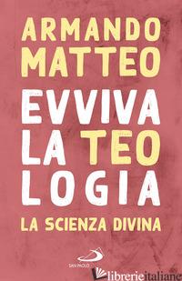 EVVIVA LA TEOLOGIA. LA SCIENZA DIVINA - MATTEO ARMANDO
