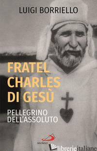 FRATEL CARLO DI GESU', PELLEGRINO DELL'ASSOLUTO - BORRIELLO LUIGI