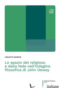 SPAZIO DEL RELIGIOSO E DELLA FEDE NELL'INDAGINE FILOSOFICA DI JOHN DEWEY (LO) - PADRONI CARLOTTA