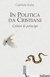 IN POLITICA DA CRISTIANI. CRITERI & PRINCIPI - KUBY GABRIELE