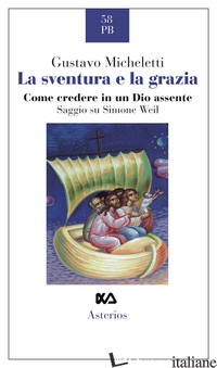SVENTURA E LA GRAZIA. COME CREDERE IN UN DIO ASSENTE. SAGGIO SU SIMONE WEIL (LA) - MICHELETTI GUSTAVO