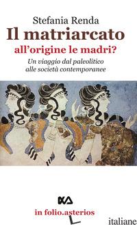 MATRIARCATO. ALL'ORIGINE LE MADRI? UN VIAGGIO DAL PALEOLITICO ALLE SOCIETA' CONT - RENDA STEFANIA