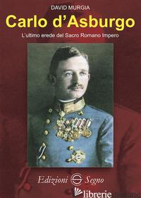 CARLO D'ASBURGO L'ULTIMO EREDE DEL SACRO ROMANO IMPERO - MURGIA DAVID