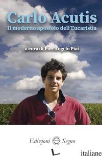 CARLO ACUTIS. IL MODERNO APOSTOLO DELL'EUCARESTIA - PIAI PIER ANGELO