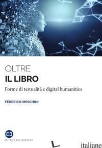 OLTRE IL LIBRO. FORME DI TESTUALITA' E DIGITAL HUMANITIES - MESCHINI FEDERICO