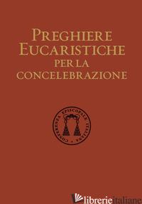 PREGHIERE EUCARISTICHE PER LA CONCELEBRAZIONE - CONFERENZA EPISCOPALE ITALIANA (CUR.)