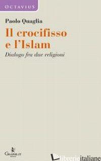 CROCIFISSO E L'ISLAM. DIALOGO FRA DUE RELIGIONI (IL) - QUAGLIA PAOLO