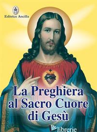 PREGHIERA AL SACRO CUORE DI GESU' (LA) - BERSINI F. (CUR.)