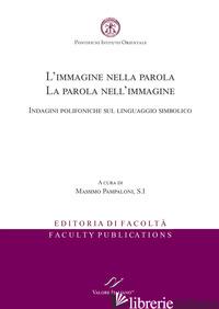 IMMAGINE NELLA PAROLA. LA PAROLA NELL'IMMAGINE. INDAGINI POLIFONICHE SUL LINGUAG - PAMPALONI M. (CUR.)