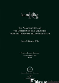 KANONIKA. VOL. 29: THE APOSTOLIC SEE AND THE EASTERN CATHOLIC CHURCHES: FROM THE - DOYLE SEAN T.