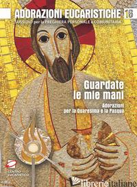 GUARDATE LE MIE MANI. ADORAZIONI PER LA QUARESIMA E LA PASQUA - POLINI G. (CUR.); SALVI F. (CUR.)