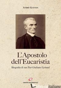 APOSTOLO DELL'EUCARISTIA. BIOGRAFIA DI SAN PIER GIULIANO EYMARD (L') - GUITTON ANDRE'