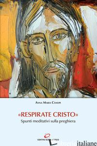 «RESPIRATE CRISTO». SPUNTI MEDITATIVI SULLA PREGHIERA - CANOPI ANNA MARIA