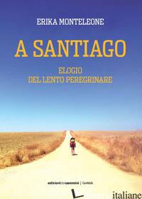 A SANTIAGO. ELOGIO DEL LENTO PEREGRINARE - MONTELEONE ERIKA