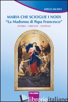 MARIA CHE SCIOGLIE I NODI. LA MADONNA DI PAPA FRANCESCO. STORIA, ORIGINE, NOVENA - MUSSO DIEGO