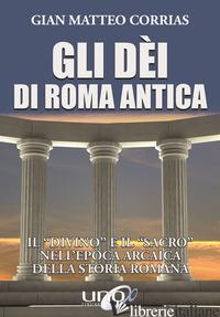 DEI DI ROMA ANTICA. IL «DIVINO» E IL «SACRO» NELL'EPOCA ARCAICA DELLA STORIA ROM - CORRIAS G. MATTEO