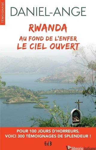 AU FOND DE L'ENFER LE CIEL OUVERT - GENOCIDE DU RWANDA - TEMOIGNAGES D'AMOUR - DANIEL-ANGE