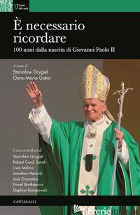 E NECESSARIO RICORDARE. 100 ANNI DALLA NASCITA DI GIOVANNI PAOLO II - GRYGIEL S. (CUR.); GOTIA O. M. (CUR.)