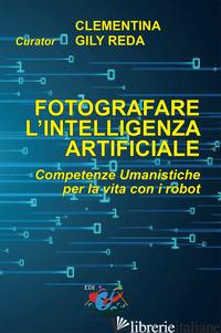 FOTOGRAFARE L'INTELLIGENZA ARTIFICIALE. COMPETENZE UMANISTICHE PER LA VITA CON I - GILY REDA C. (CUR.)