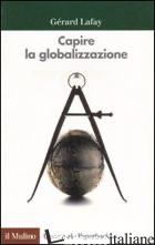 CAPIRE LA GLOBALIZZAZIONE - LAFAY GERARD