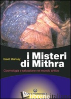 MISTERI DI MITHRA. COSMOLOGIA E SALVEZZA NEL MONDO ANTICO (I) - ULANSEY DAVID
