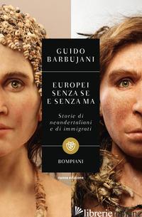 EUROPEI SENZA SE E SENZA MA. STORIE DI NEANDERTALIANI E DI IMMIGRATI - BARBUJANI GUIDO