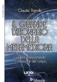 GRANDE DIZIONARIO DELLA METAMEDICINA. GUARIRE INTERPRETANDO I MESSAGGI DEL CORPO - RAINVILLE CLAUDIA