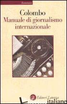 MANUALE DI GIORNALISMO INTERNAZIONALE. ULTIME NOTIZIE SUL GIORNALISMO - COLOMBO FURIO