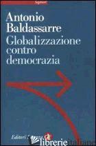 GLOBALIZZAZIONE CONTRO DEMOCRAZIA - BALDASSARRE ANTONIO