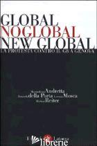 GLOBAL, NOGLOBAL, NEW GLOBAL. LA PROTESTA CONTRO IL G8 A GENOVA - ANDRETTA MASSIMILIANO; DELLA PORTA DONATELLA; MOSCA LORENZO