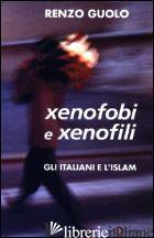 XENOFOBI E XENOFILI. GLI ITALIANI E L'ISLAM - GUOLO RENZO