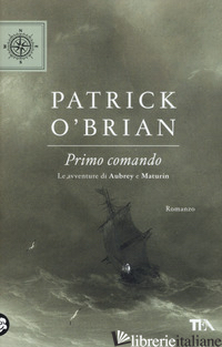 PRIMO COMANDO. LE AVVENTURE DI AUBREY E MATURIN - O'BRIAN PATRICK