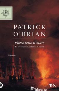 FUOCO SOTTO IL MARE - O'BRIAN PATRICK