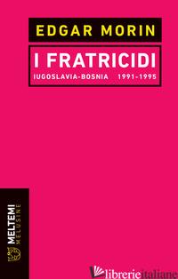 FRATRICIDI. JUGOSLAVIA BOSNIA 1991-1995. NUOVA EDIZ. (I) - MORIN EDGAR